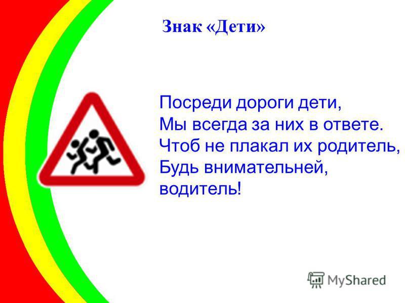Посреди дороги дети, Мы всегда за них в ответе. Чтоб не плакал их родитель, Будь внимательней, водитель! Знак «Дети»