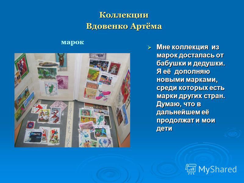 Коллекции Вдовенко Артёма Мне коллекция из марок досталась от бабушки и дедушки. Я её дополняю новыми марками, среди которых есть марки других стран. Думаю, что в дальнейшем её продолжат и мои дети Мне коллекция из марок досталась от бабушки и дедушк