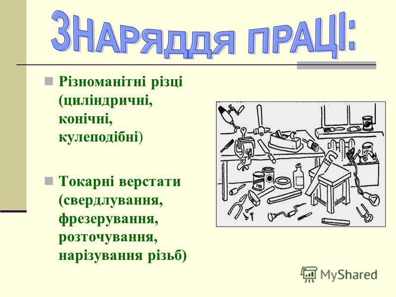 Різноманітні різці (циліндричні, конічні, кулеподібні) Токарні верстати (свердлування, фрезерування, розточування, нарізування різьб)