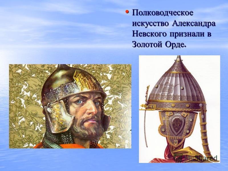 Полководческое искусство Александра Невского признали в Золотой Орде. Полководческое искусство Александра Невского признали в Золотой Орде.