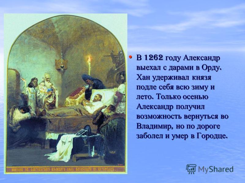 В 1262 году Александр выехал с дарами в Орду. Хан удерживал князя подле себя всю зиму и лето. Только осенью Александр получил возможность вернуться во Владимир, но по дороге заболел и умер в Городце. В 1262 году Александр выехал с дарами в Орду. Хан