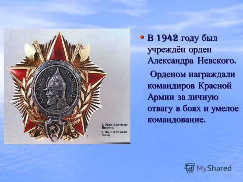 В 1942 году был учреждён орден Александра Невского. В 1942 году был учреждён орден Александра Невского. Орденом награждали командиров Красной Армии за личную отвагу в боях и умелое командование. Орденом награждали командиров Красной Армии за личную о