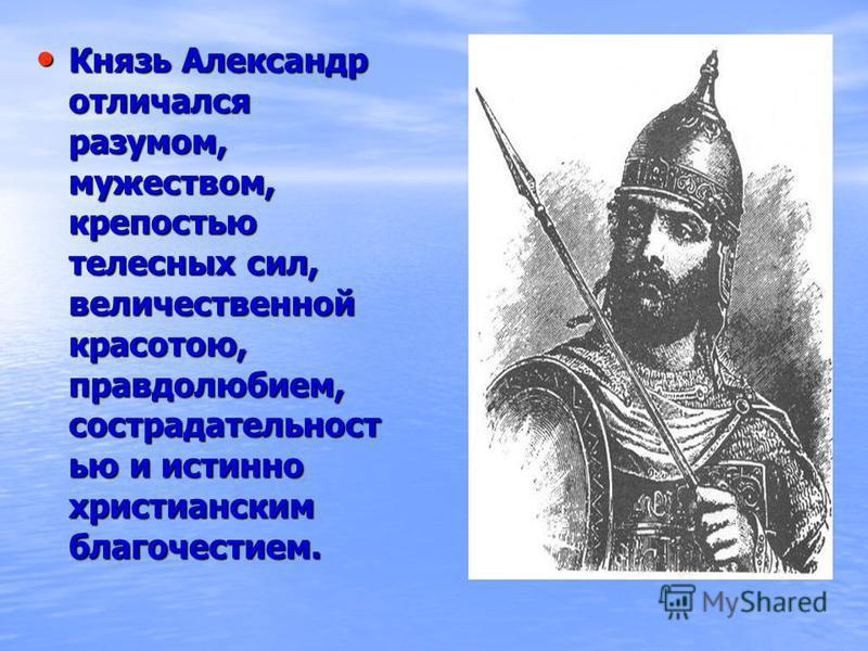 Князь Александр отличался разумом, мужеством, крепостью телесных сил, величественной красотою, правдолюбием, сострадательностьь ью и истинно христианским благочестием. Князь Александр отличался разумом, мужеством, крепостью телесных сил, величественн