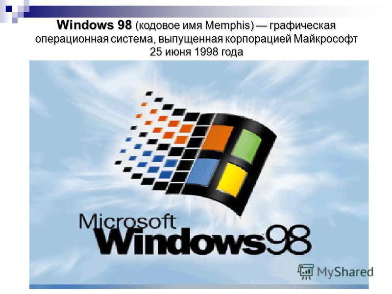 Windows 98 (кодовое имя Memphis) графическая операционная система, выпущенная корпорацией Майкрософт 25 июня 1998 года