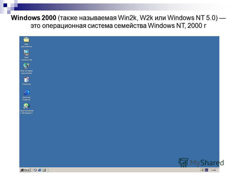 Windows 2000 (также называемая Win2k, W2k или Windows NT 5.0) это операционная система семейства Windows NT, 2000 г