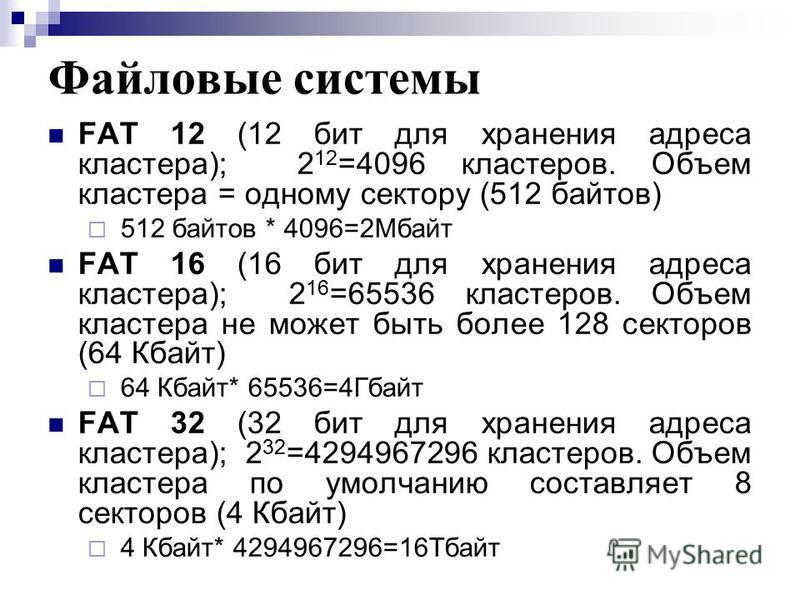 Файловые системы FAT 12 (12 бит для хранения адреса кластера); 2 12 =4096 кластеров. Объем кластера = одному сектору (512 байтов) 512 байтов * 4096=2Мбайт FAT 16 (16 бит для хранения адреса кластера); 2 16 =65536 кластеров. Объем кластера не может бы