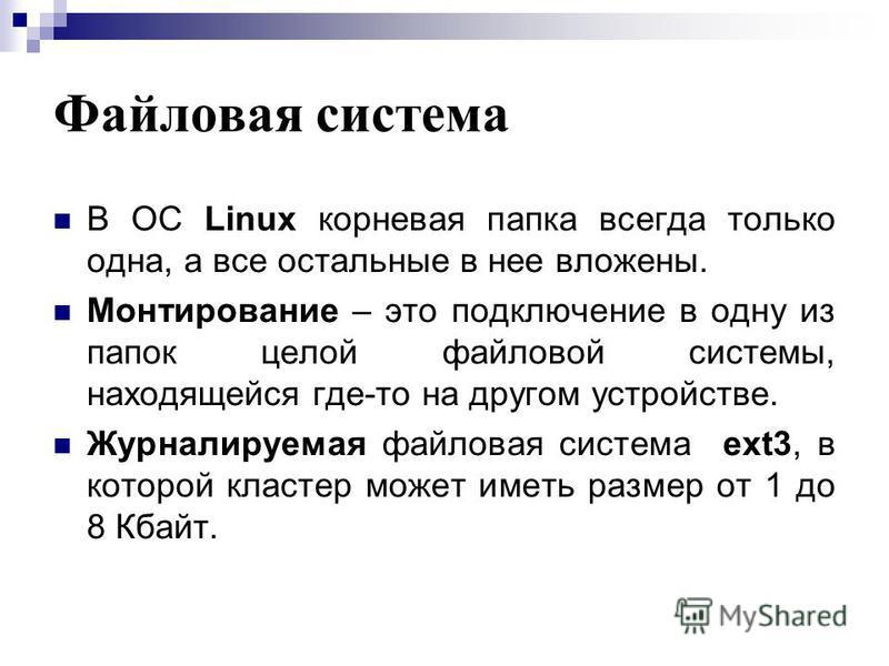 Файловая система В ОС Linux корневая папка всегда только одна, а все остальные в нее вложены. Монтирование – это подключение в одну из папок целой файловой системы, находящейся где-то на другом устройстве. Журналируемая файловая система ext3, в котор