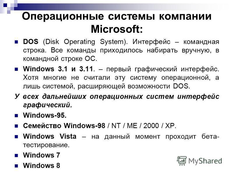 Операционные системы компании Microsoft: DOS (Disk Operating System). Интерфейс – командная строка. Все команды приходилось набирать вручную, в командной строке ОС. Windows 3.1 и 3.11. – первый графический интерфейс. Хотя многие не считали эту систем