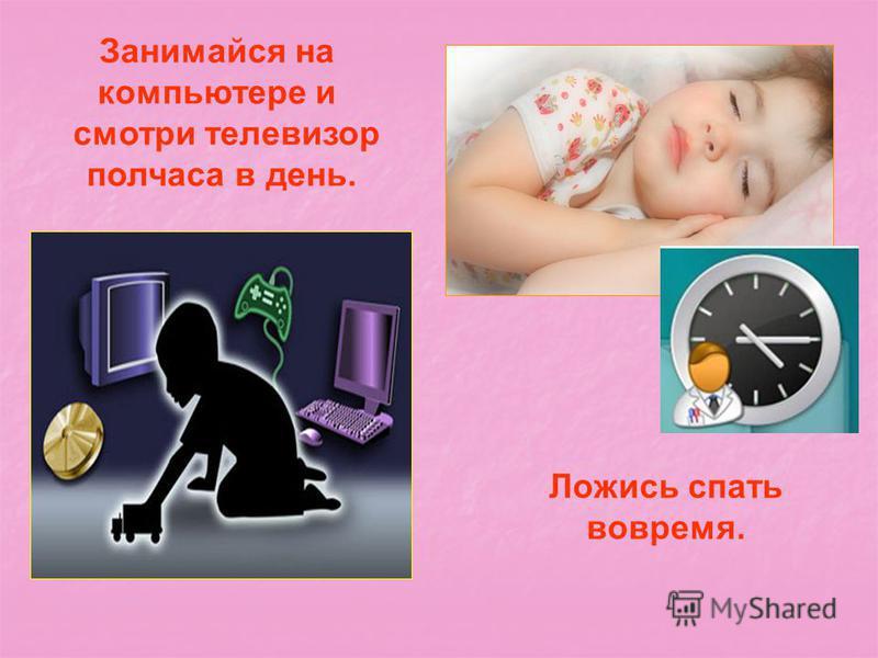 Занимайся на компьютере и смотри телевизор полчаса в день. Ложись спать вовремя.