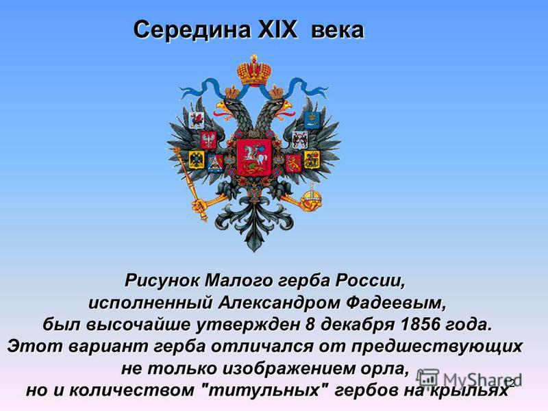 12 Середина XIX века Рисунок Малого герба России, исполненный Александром Фадеевым, был высочайше утвержден 8 декабря 1856 года. был высочайше утвержден 8 декабря 1856 года. Этот вариант герба отличался от предшествующих не только изображением орла,