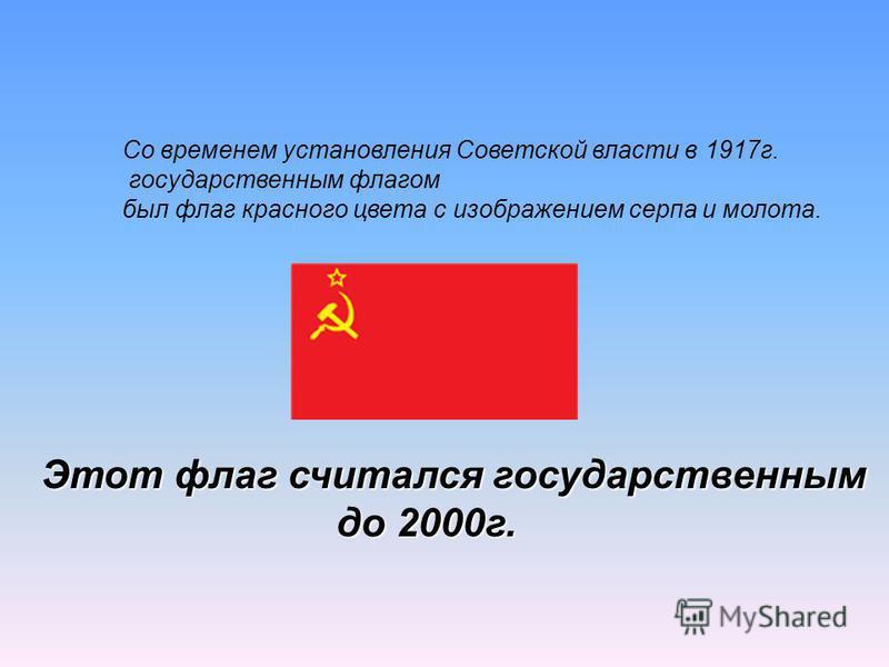Со временем установления Советской власти в 1917 г. государственным флагом был флаг красного цвета с изображением серпа и молота. Этот флаг считался государственным до 2000 г. до 2000 г.