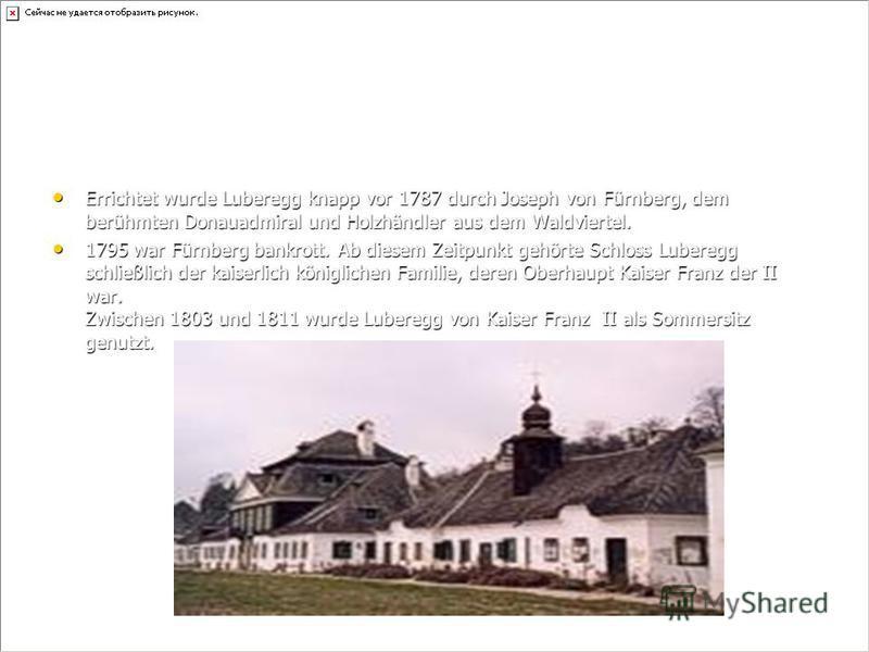 Errichtet wurde Luberegg knapp vor 1787 durch Joseph von Fürnberg, dem berühmten Donauadmiral und Holzhändler aus dem Waldviertel. Errichtet wurde Luberegg knapp vor 1787 durch Joseph von Fürnberg, dem berühmten Donauadmiral und Holzhändler aus dem W