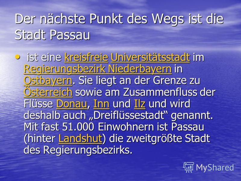 Der nächste Punkt des Wegs ist die Stadt Passau ist eine kreisfreie Universitätsstadt im Regierungsbezirk Niederbayern in Ostbayern. Sie liegt an der Grenze zu Österreich sowie am Zusammenfluss der Flüsse Donau, Inn und Ilz und wird deshalb auch Drei