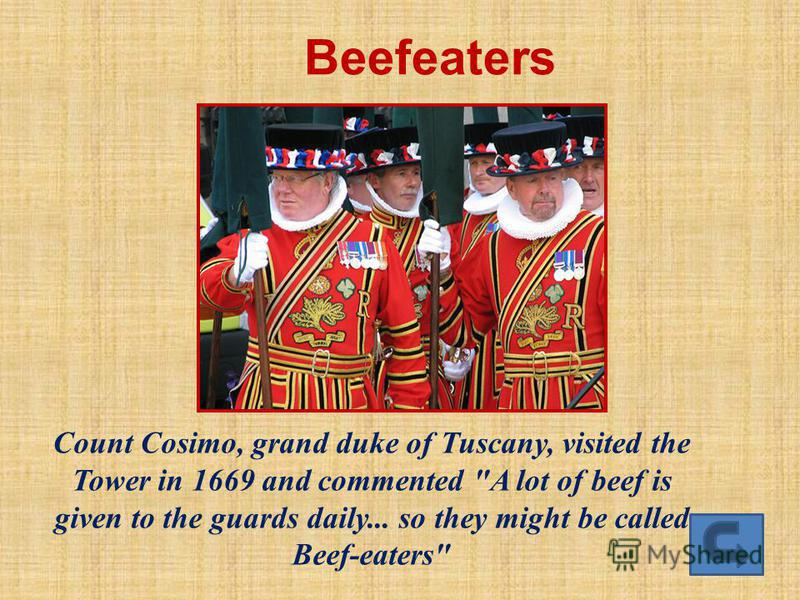 Beefeaters Count Cosimo, grand duke of Tuscany, visited the Tower in 1669 and commented A lot of beef is given to the guards daily... so they might be called Beef-eaters