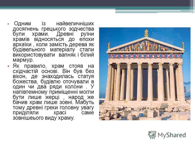 Одним із найвеличніших досягнень грецького зодчества були храми. Древні руїни храмів відносяться до епохи архаїки, коли замість дерева як будівельного матеріалу стали використовувати вапняк і білий мармур. Як правило, храм стояв на східчастій основі.
