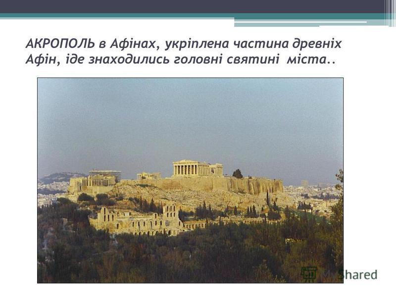 АКРОПОЛЬ в Афінах, укріплена частина древніх Афін, іде знаходились головні святині міста..