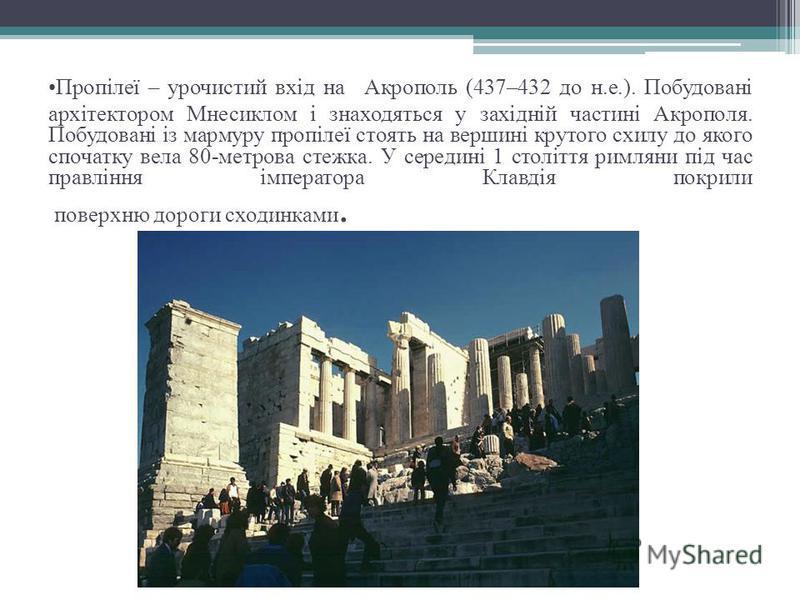 Пропілеї – урочистий вхід на Акрополь (437–432 до н.е.). Побудовані архітектором Мнесиклом і знаходяться у західній частині Акрополя. Побудовані із мармуру пропілеї стоять на вершині крутого схилу до якого спочатку вела 80-метрова стежка. У середині