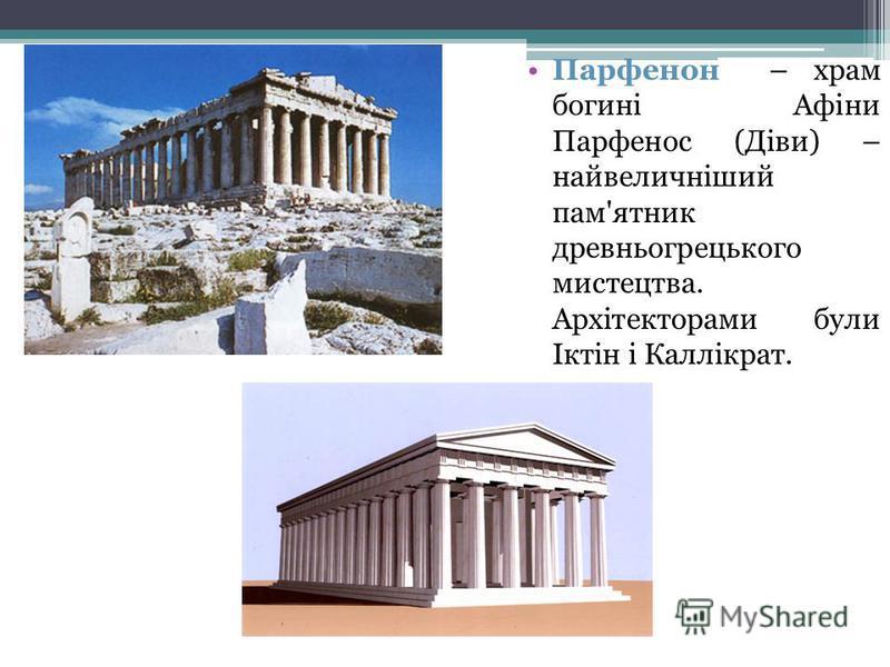 Парфенон – храм богині Афіни Парфенос (Діви) – найвеличніший пам'ятник древньогрецького мистецтва. Архітекторами були Іктін і Каллікрат.