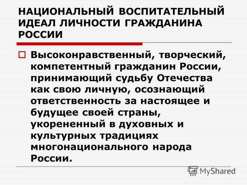 НАЦИОНАЛЬНЫЙ ВОСПИТАТЕЛЬНЫЙ ИДЕАЛ ЛИЧНОСТИ ГРАЖДАНИНА РОССИИ Высоконравственный, творческий, компетентный гражданин России, принимающий судьбу Отечества как свою личную, осознающий ответственность за настоящее и будущее своей страны, укорененный в ду