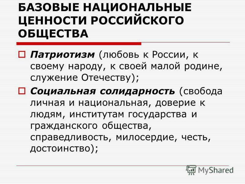 БАЗОВЫЕ НАЦИОНАЛЬНЫЕ ЦЕННОСТИ РОССИЙСКОГО ОБЩЕСТВА Патриотизм (любовь к России, к своему народу, к своей малой родине, служение Отечеству); Социальная солидарность (свобода личная и национальная, доверие к людям, институтам государства и гражданского
