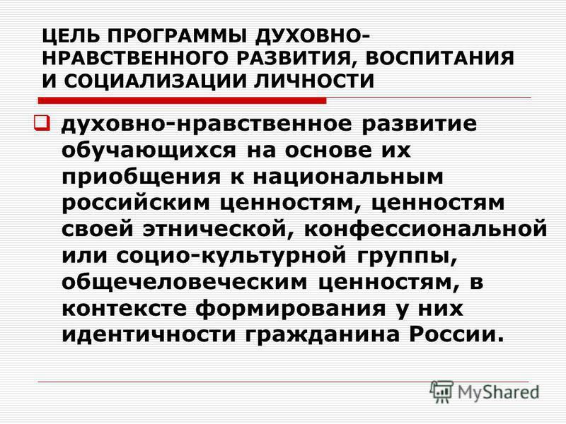 ЦЕЛЬ ПРОГРАММЫ ДУХОВНО- НРАВСТВЕННОГО РАЗВИТИЯ, ВОСПИТАНИЯ И СОЦИАЛИЗАЦИИ ЛИЧНОСТИ духовно-нравственное развитие обучающихся на основе их приобщения к национальным российским ценностям, ценностям своей этнической, конфессиональной или социо-культурно