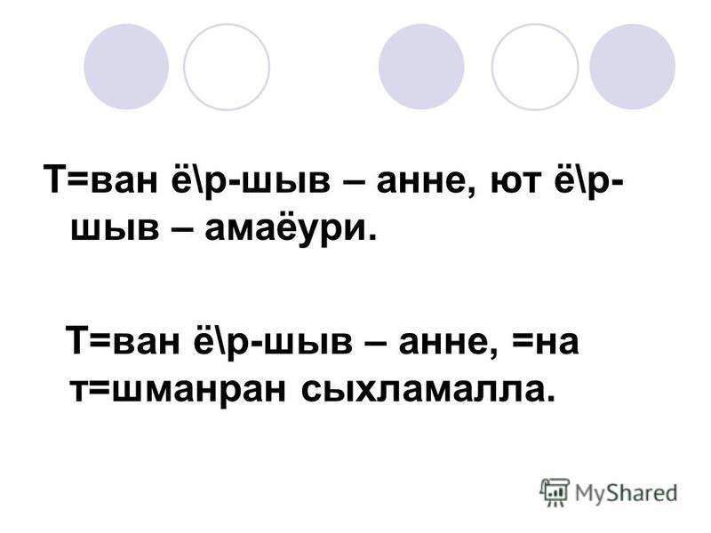 Т=ван ё\р-шыв – анне, ют ё\р- шыв – амаёури. Т=ван ё\р-шыв – анне, =на т=шманран сыхламалла.