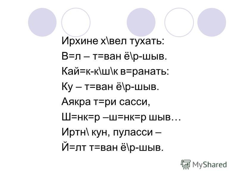 Ирхине х\вел тухать: В=л – т=ван ё\р-шыв. Кай=к-к\ш\к в=ранать: Ку – т=ван ё\р-шыв. Аякра т=ри сасси, Ш=нк=р –ш=нк=р шыв… Иртн\ кун, пуласси – Й=лт т=ван ё\р-шыв.