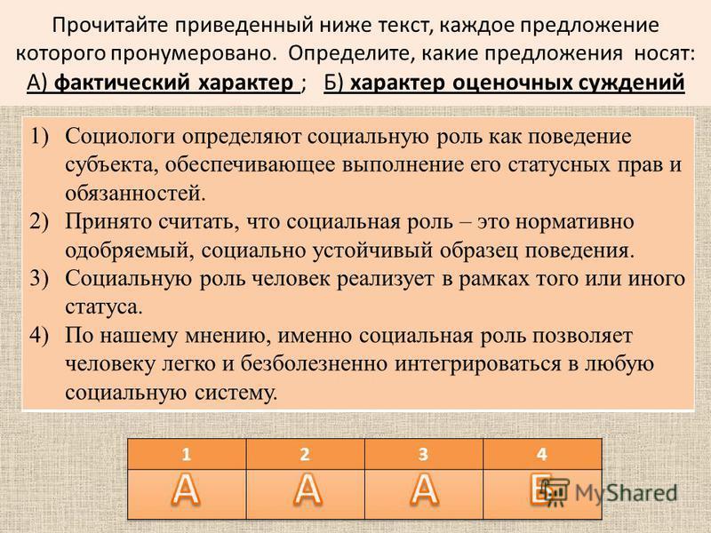 Прочитайте приведенный ниже текст, каждое предложение которого пронумеровано. Определите, какие предложения носят: А) фактический характер ; Б) характер оценочных суждений 1)Социологи определяют социальную роль как поведение субъекта, обеспечивающее