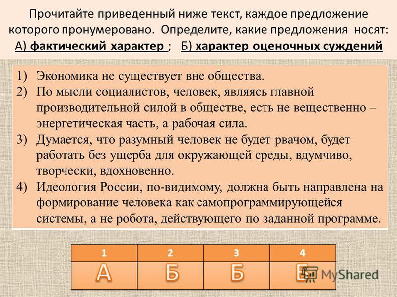 Прочитайте приведенный ниже текст, каждое предложение которого пронумеровано. Определите, какие предложения носят: А) фактический характер ; Б) характер оценочных суждений 1)Экономика не существует вне общества. 2)По мысли социалистов, человек, являя