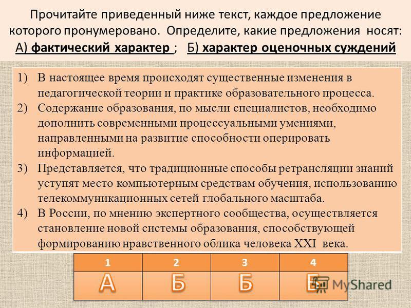 Прочитайте приведенный ниже текст, каждое предложение которого пронумеровано. Определите, какие предложения носят: А) фактический характер ; Б) характер оценочных суждений 1)В настоящее время происходят существенные изменения в педагогической теории