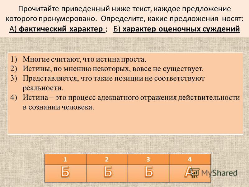 Прочитайте приведенный ниже текст, каждое предложение которого пронумеровано. Определите, какие предложения носят: А) фактический характер ; Б) характер оценочных суждений 1)Многие считают, что истина проста. 2)Истины, по мнению некоторых, вовсе не с