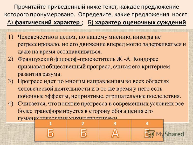 Прочитайте приведенный ниже текст, каждое предложение которого пронумеровано. Определите, какие предложения носят: А) фактический характер ; Б) характер оценочных суждений 1)Человечество в целом, по нашему мнению, никогда не регрессировало, но его дв