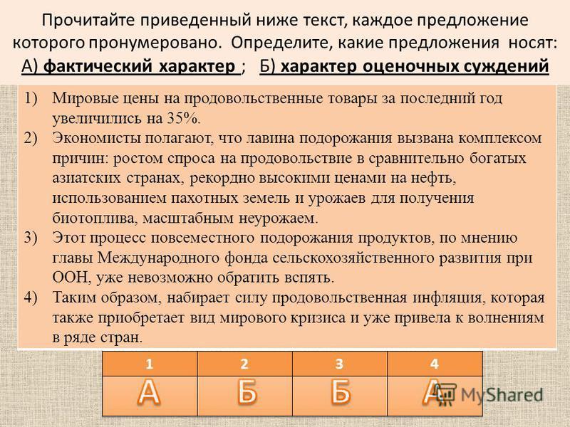 Прочитайте приведенный ниже текст, каждое предложение которого пронумеровано. Определите, какие предложения носят: А) фактический характер ; Б) характер оценочных суждений 1)Мировые цены на продовольственные товары за последний год увеличились на 35%