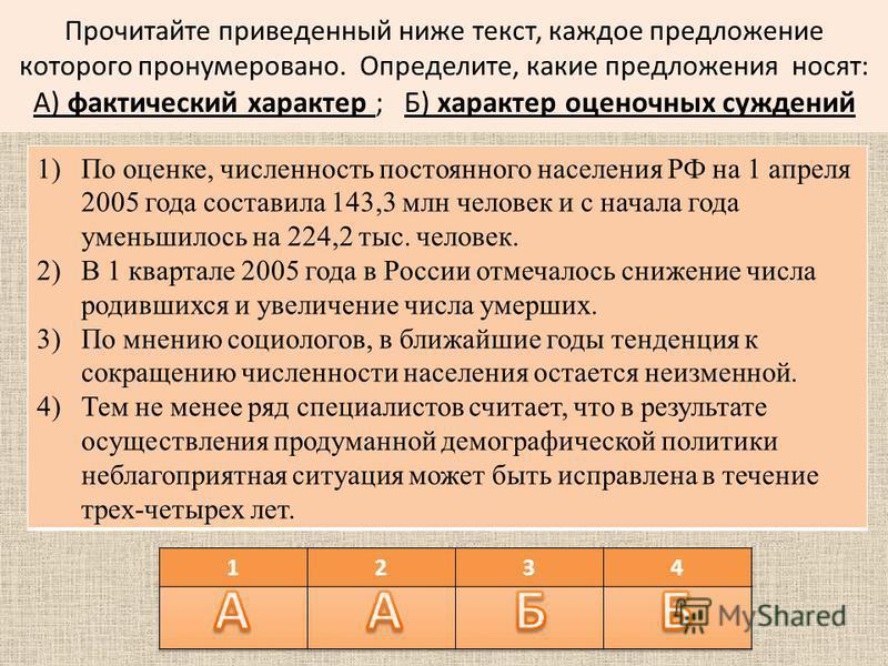 Прочитайте приведенный ниже текст, каждое предложение которого пронумеровано. Определите, какие предложения носят: А) фактический характер ; Б) характер оценочных суждений 1)По оценке, численность постоянного населения РФ на 1 апреля 2005 года состав