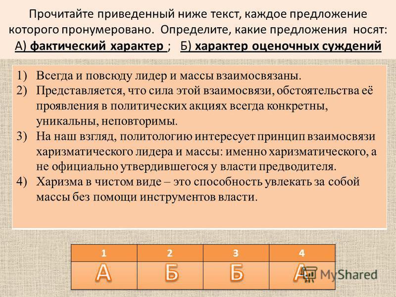 Прочитайте приведенный ниже текст, каждое предложение которого пронумеровано. Определите, какие предложения носят: А) фактический характер ; Б) характер оценочных суждений 1)Всегда и повсюду лидер и массы взаимосвязаны. 2)Представляется, что сила это