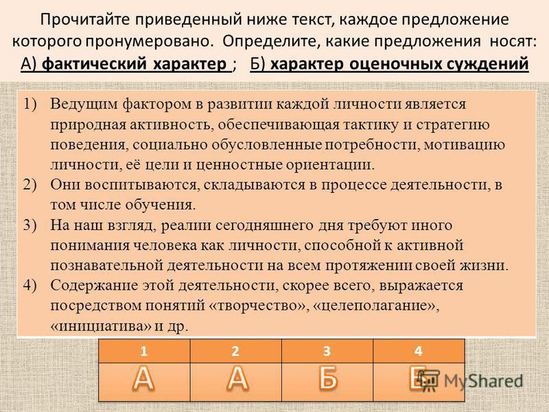 Прочитайте приведенный ниже текст, каждое предложение которого пронумеровано. Определите, какие предложения носят: А) фактический характер ; Б) характер оценочных суждений 1)Ведущим фактором в развитии каждой личности является природная активность, о