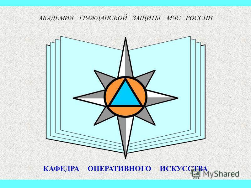 Эмблема Академии МЧС России АКАДЕМИЯ ГРАЖДАНСКОЙ ЗАЩИТЫ МЧС РОССИИ КАФЕДРА ОПЕРАТИВНОГО ИСКУССТВА