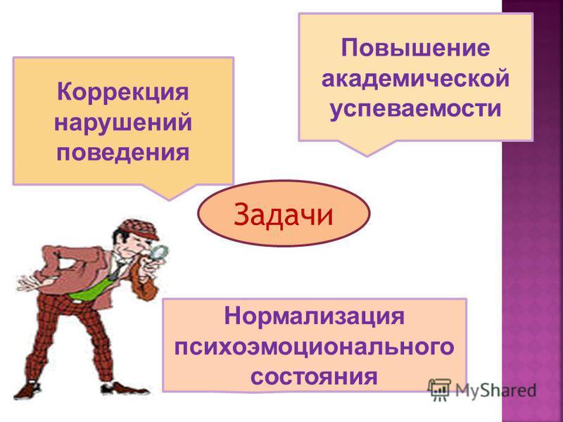 Задачи Коррекция нарушений поведения Повышение академической успеваемости Нормализация психоэмоционального состояния