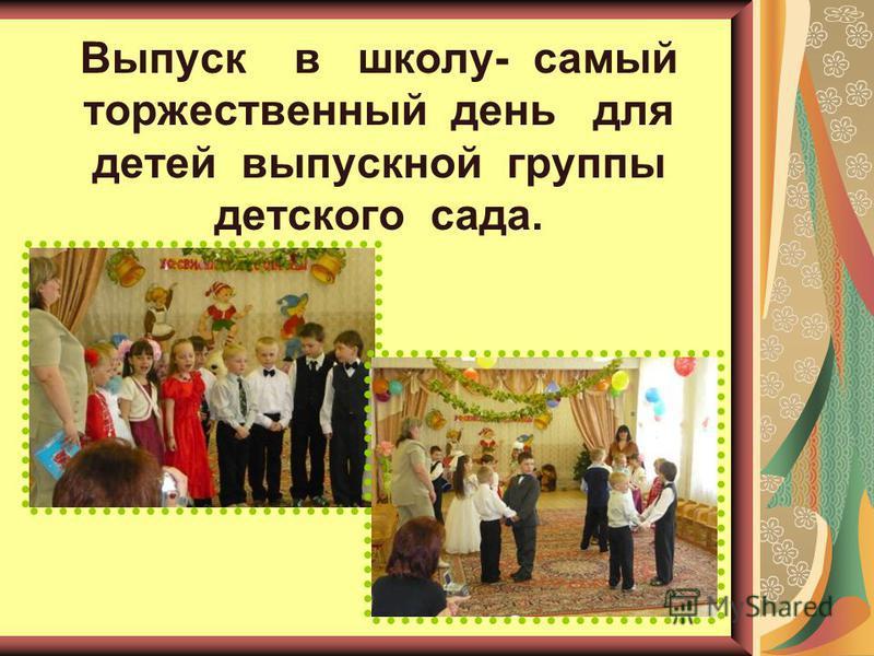 Выпуск в школу- самый торжественный день для детей выпускной группы детского сада.