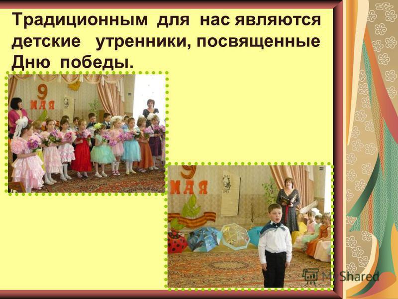 Традиционным для нас являются детские утренники, посвященные Дню победы.