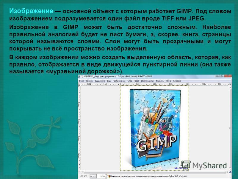 Изображение основной объект с которым работает GIMP. Под словом изображением подразумевается один файл вроде TIFF или JPEG. Изображение в GIMP может быть достаточно сложным. Наиболее правильной аналогией будет не лист бумаги, а, скорее, книга, страни