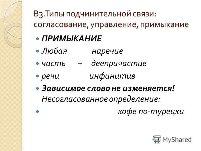 В 3. Типы подчинительной связи : согласование, управление, примыкание ПРИМЫКАНИЕ Любая наречие часть + деепричастие речи инфинитив Зависимое слово не изменяется ! Несогласованное определение : кофе по - турецки