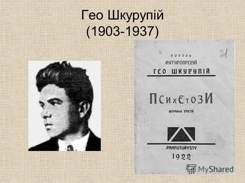 Гео Шкурупій (1903-1937) Поет, прозаїк, журналіст, талановитий майстер футуристичних поезій. Творив і в річищі неоромантизму. За поему Зима 1930 року, у якій засудив насильницьку колективізацію і початок геноциду проти українського народу, 1934 року