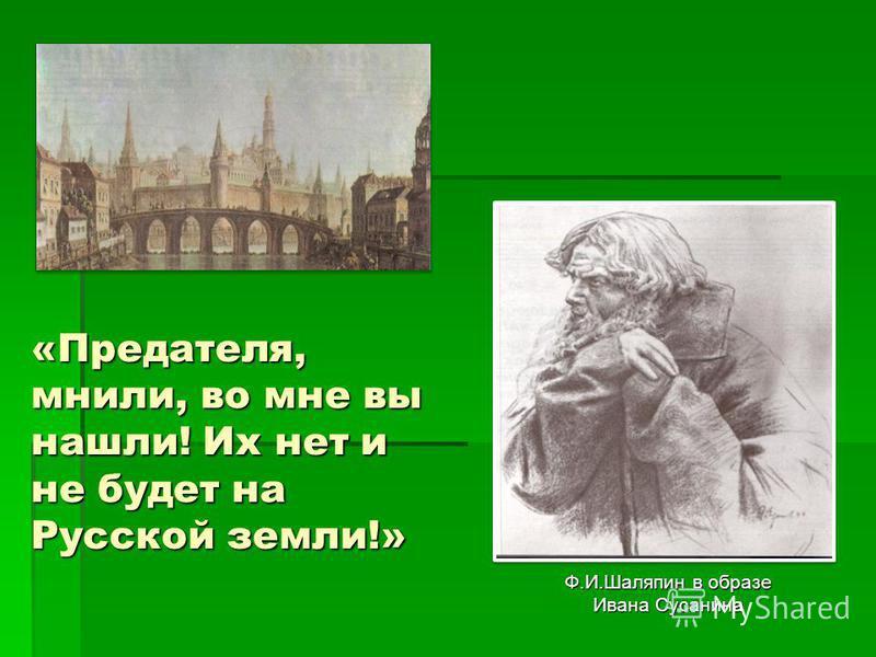 «Предателя, мнили, во мне вы нашли! Их нет и не будет на Русской земли!» Ф.И.Шаляпин в образе Ивана Сусанина