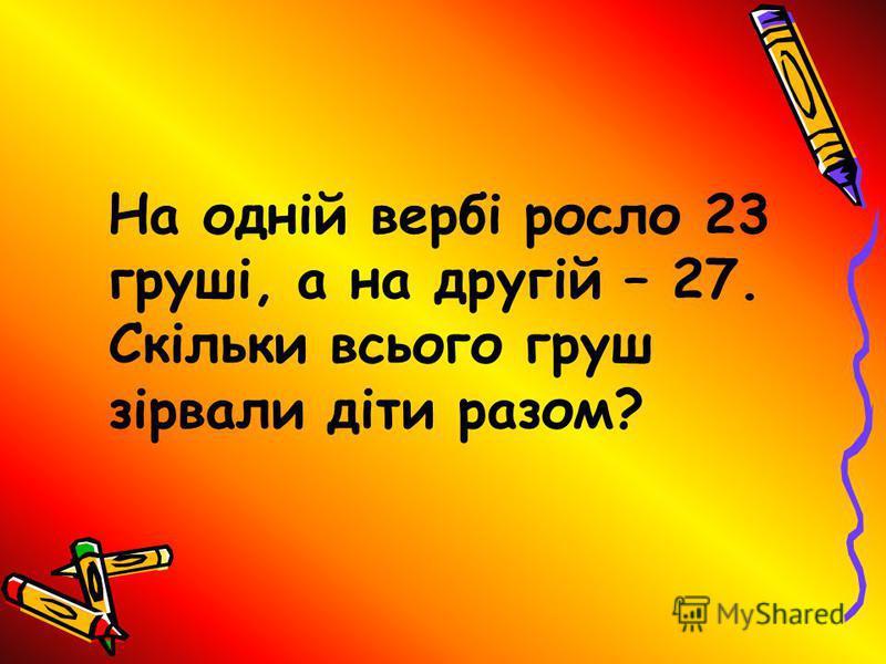 На одній вербі росло 23 груші, а на другій – 27. Скільки всього груш зірвали діти разом?