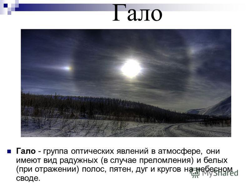 Гало Гало - группа оптических явлений в атмосфере, они имеют вид радужных (в случае преломления) и белых (при отражении) полос, пятен, дуг и кругов на небесном своде.