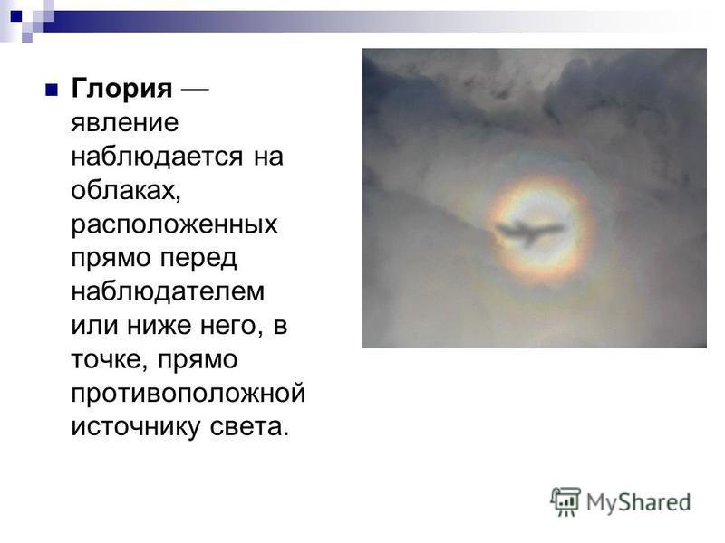 Глория явление наблюдается на облаках, расположенных прямо перед наблюдателем или ниже него, в точке, прямо противоположной источнику света.