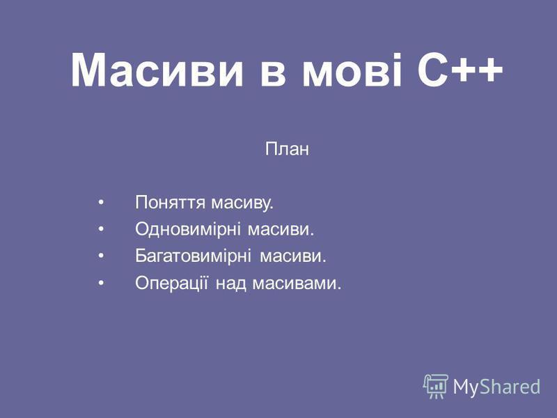 Масиви в мові С++ План Поняття масиву. Одновимірні масиви. Багатовимірні масиви. Операції над масивами.