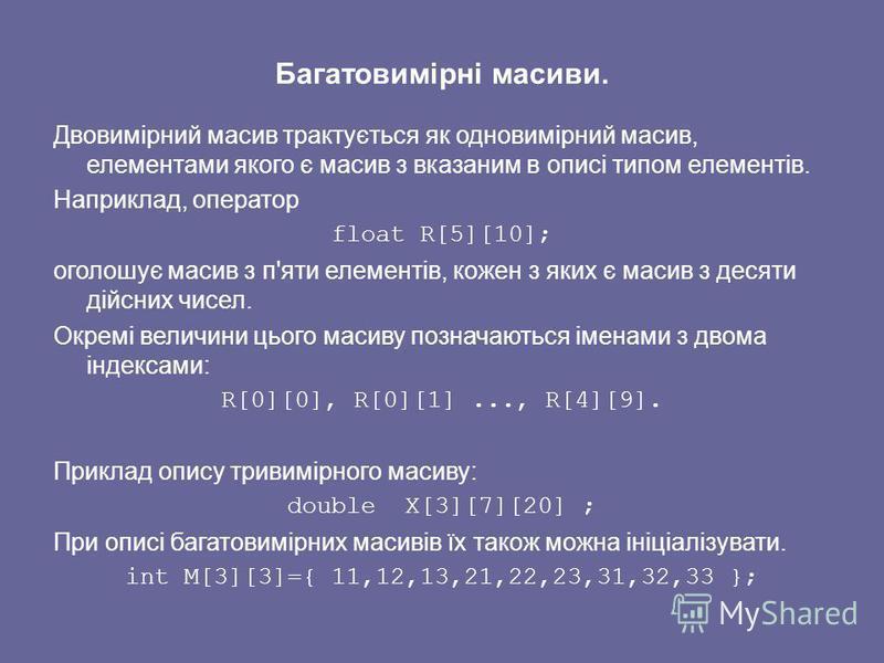 Багатовимірні масиви. Двовимірний масив трактується як одновимірний масив, елементами якого є масив з вказаним в описі типом елементів. Наприклад, оператор float R[5][10]; оголошує масив з п'яти елементів, кожен з яких є масив з десяти дійсних чисел.
