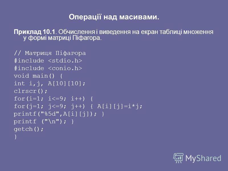 Операції над масивами. Приклад 10.1. Обчислення і виведення на екран таблиці множення у формі матриці Піфагора. // Матриця Піфагора #include void main() { int i,j, A[10][10]; clrscr(); for(i=1; i<=9; i++) { for(j=1; j<=9; j++) { A[i][j]=i*j; printf(